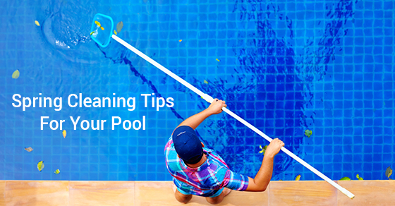 Spring Cleaning Tips For Your Pool