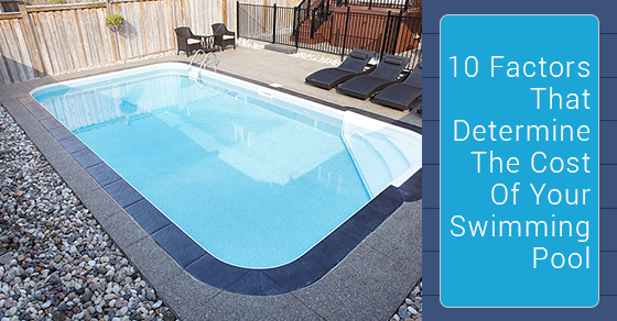 10 Factors That Determine The Cost Of Your Swimming Pool