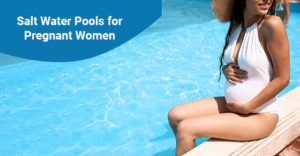 Benefits of salt water pools for pregnant women